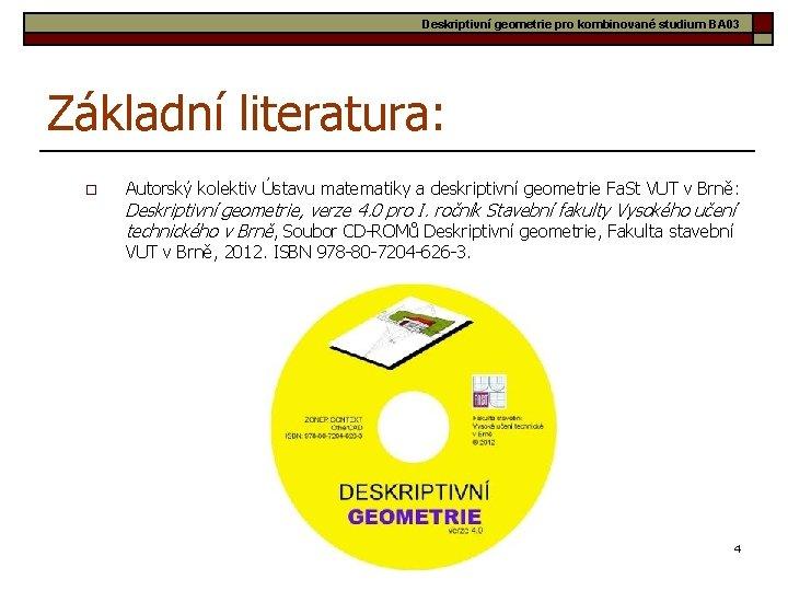 Deskriptivní geometrie pro kombinované studium BA 03 Základní literatura: o Autorský kolektiv Ústavu matematiky