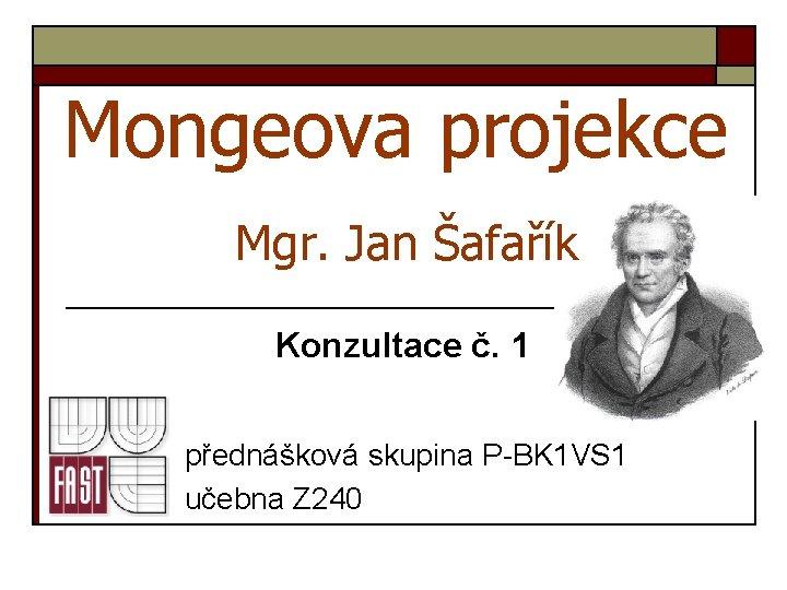 Mongeova projekce Mgr. Jan Šafařík Konzultace č. 1 přednášková skupina P-BK 1 VS 1