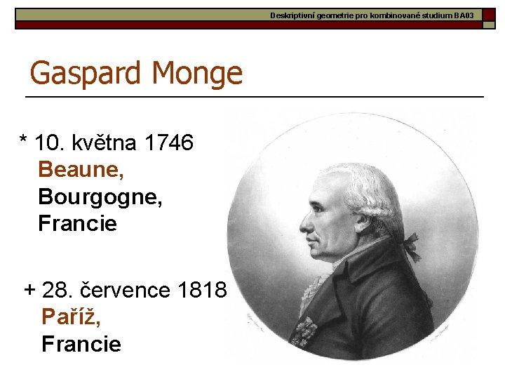 Deskriptivní geometrie pro kombinované studium BA 03 Gaspard Monge * 10. května 1746 Beaune,