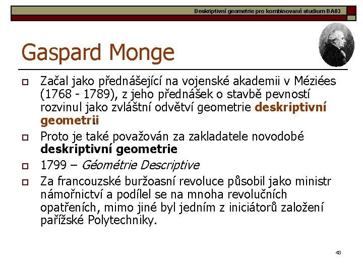 Deskriptivní geometrie pro kombinované studium BA 03 Gaspard Monge o o Začal jako přednášející