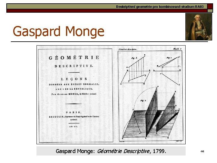 Deskriptivní geometrie pro kombinované studium BA 03 Gaspard Monge: Géométrie Descriptive, 1799. 44