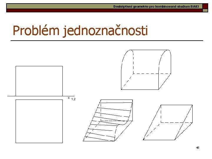 Deskriptivní geometrie pro kombinované studium BA 03 Problém jednoznačnosti x 1, 2 45