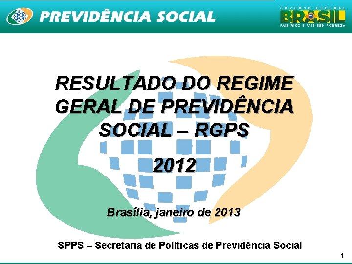 RESULTADO DO REGIME GERAL DE PREVIDÊNCIA SOCIAL – RGPS 2012 Brasília, janeiro de 2013