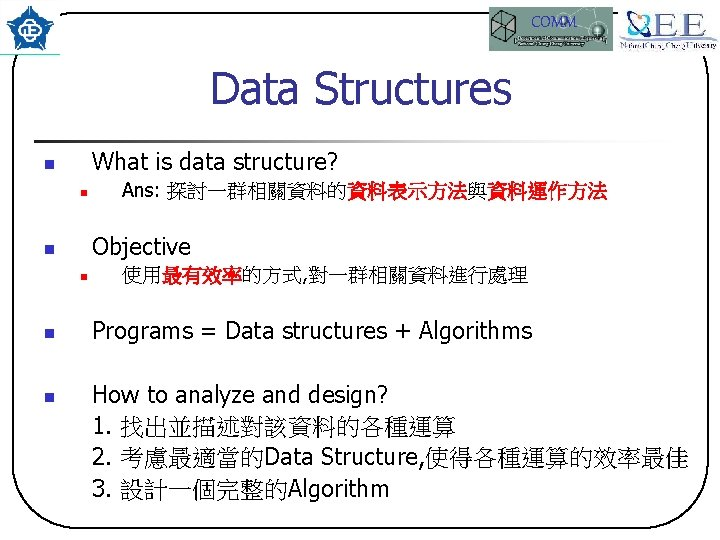 COMM Data Structures What is data structure? n n Objective n n Ans: 探討一群相關資料的資料表示方法與資料運作方法