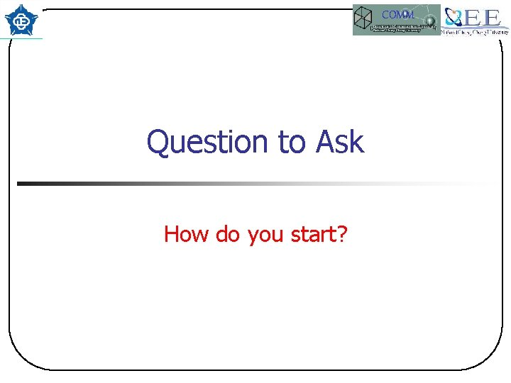 COMM Question to Ask How do you start?