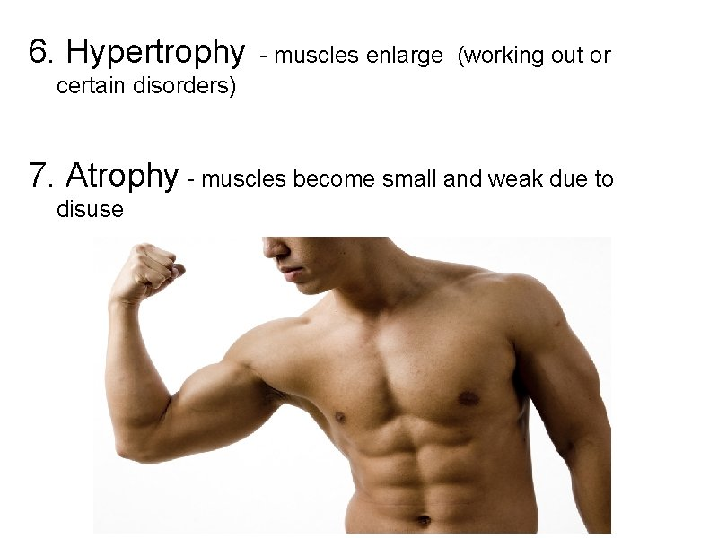 6. Hypertrophy - muscles enlarge (working out or certain disorders) 7. Atrophy - muscles