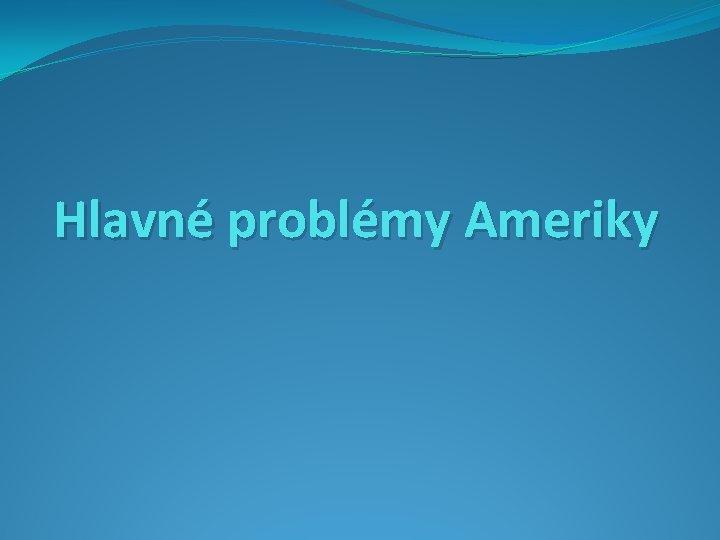 Hlavné problémy Ameriky