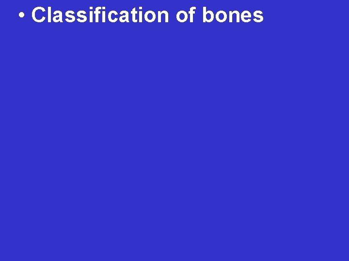 • Classification of bones