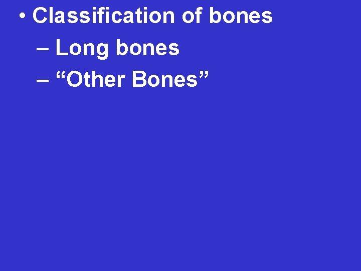 """• Classification of bones – Long bones – """"Other Bones"""""""
