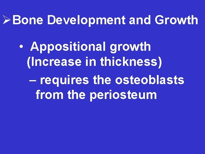 ØBone Development and Growth • Appositional growth (Increase in thickness) – requires the osteoblasts