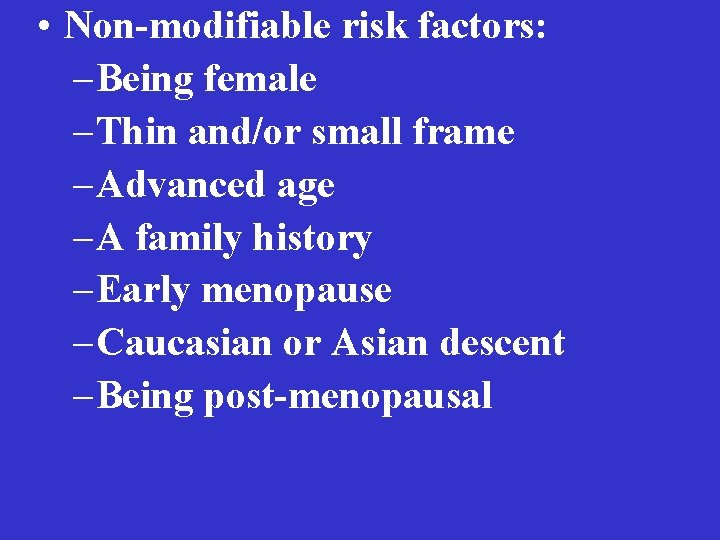 • Non-modifiable risk factors: – Being female – Thin and/or small frame –