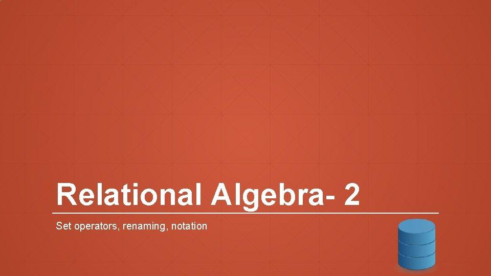 Relational Algebra- 2 Set operators, renaming, notation