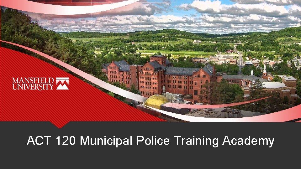 ACT 120 Municipal Police Training Academy