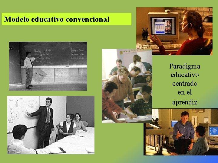 Modelo educativo convencional Paradigma educativo centrado en el aprendiz