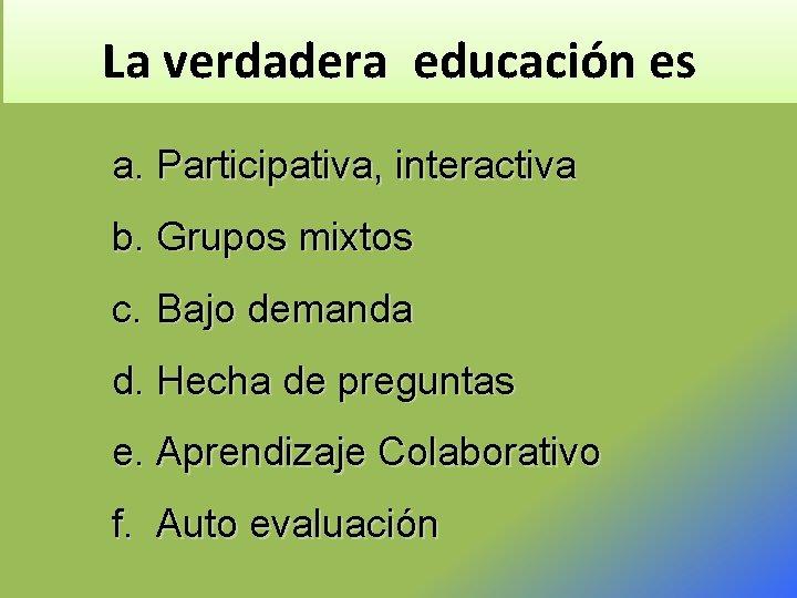 La verdadera educación es a. Participativa, interactiva b. Grupos mixtos c. Bajo demanda d.