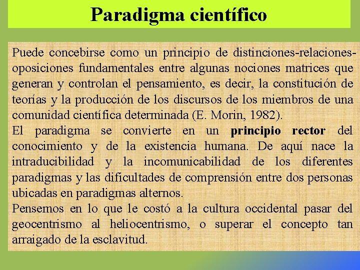 Paradigma científico Puede concebirse como un principio de distinciones-relacionesoposiciones fundamentales entre algunas nociones matrices