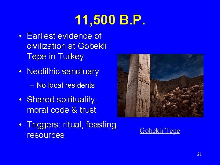 11, 500 B. P. • Earliest evidence of civilization at Gobekli Tepe in Turkey.