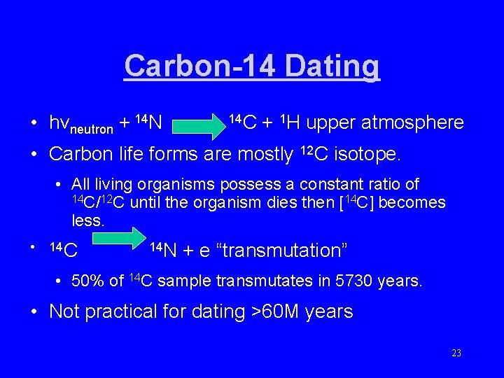 Carbon-14 Dating • hvneutron + 14 N 14 C + 1 H upper atmosphere