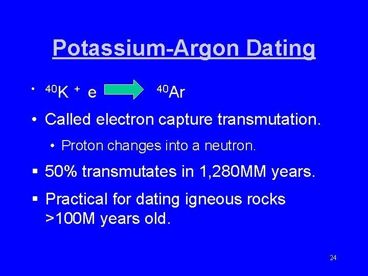 Potassium-Argon Dating • 40 K + e 40 Ar • Called electron capture transmutation.
