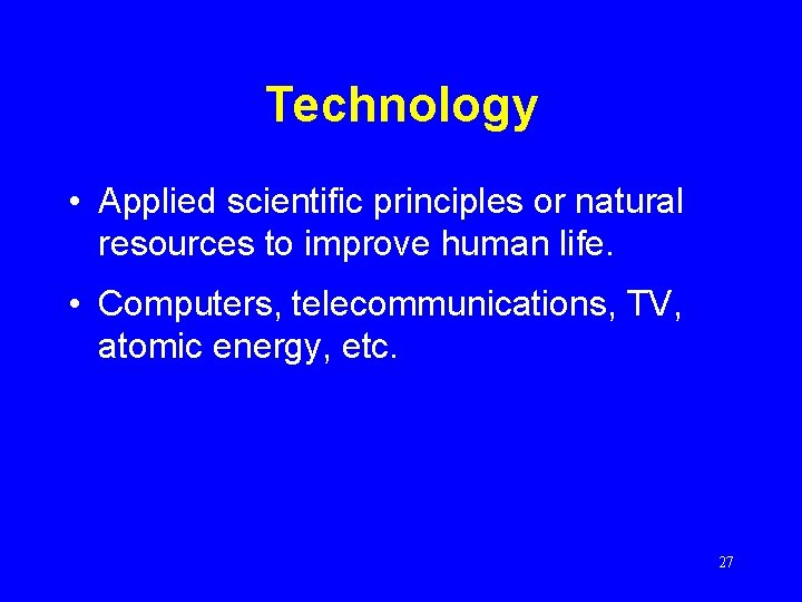 Technology • Applied scientific principles or natural resources to improve human life. • Computers,