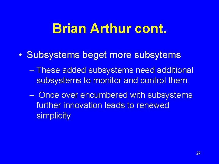Brian Arthur cont. • Subsystems beget more subsytems – These added subsystems need additional