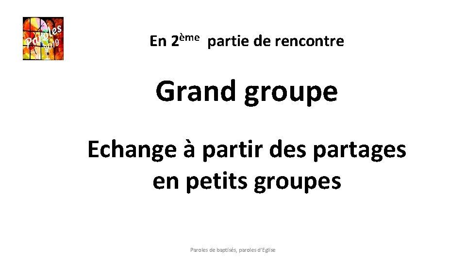 En 2ème partie de rencontre Grand groupe Echange à partir des partages en petits