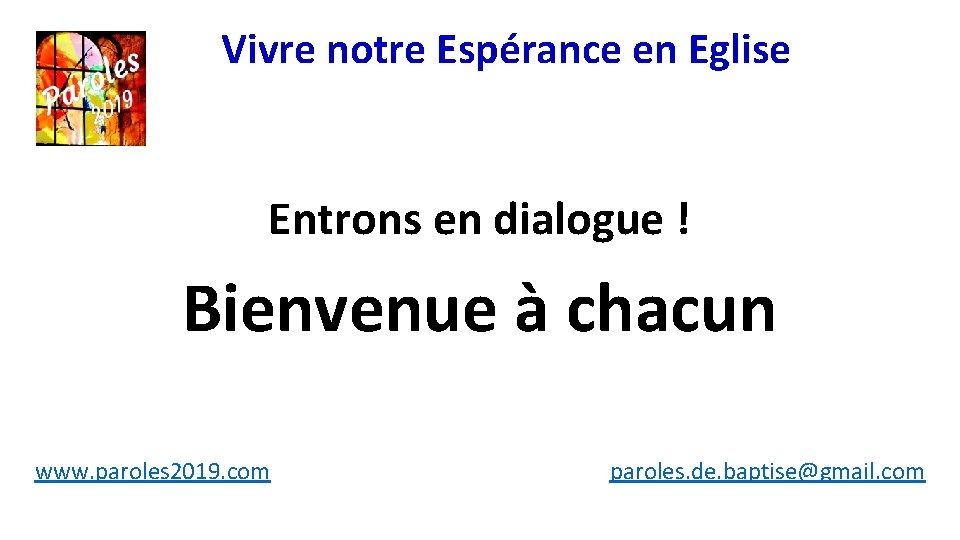 Vivre notre Espérance en Eglise Entrons en dialogue ! Bienvenue à chacun www. paroles