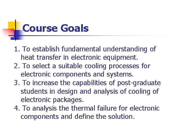 Course Goals 1. To establish fundamental understanding of heat transfer in electronic equipment. 2.
