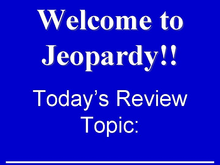 Welcome to Jeopardy!! Today's Review Topic: _________