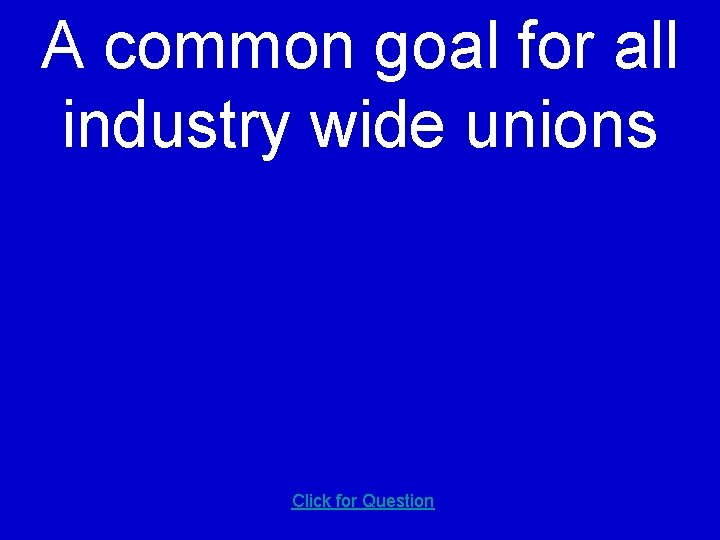 A common goal for all industry wide unions Click for Question