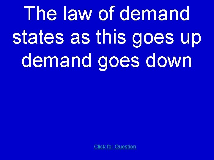 The law of demand states as this goes up demand goes down Click for