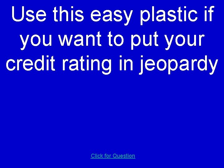 Use this easy plastic if you want to put your credit rating in jeopardy