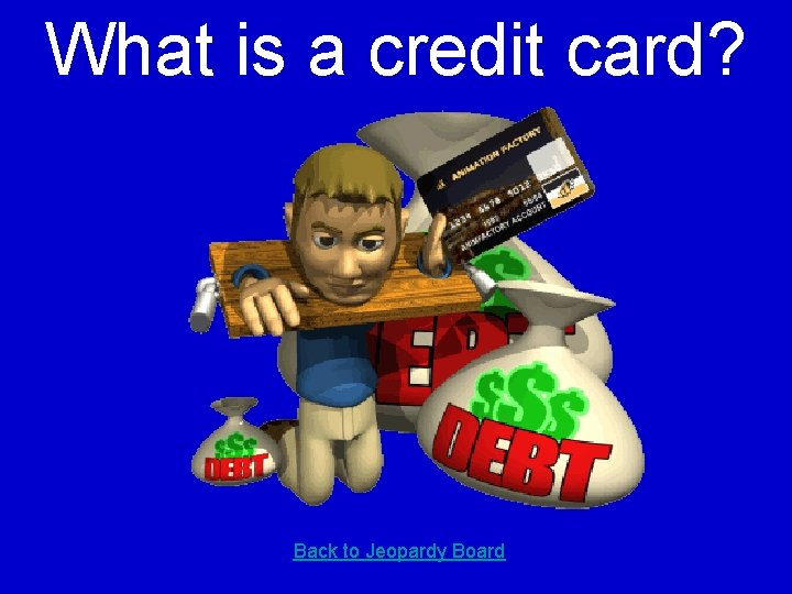 What is a credit card? Back to Jeopardy Board