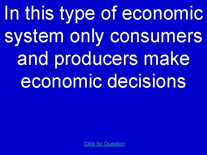 In this type of economic system only consumers and producers make economic decisions Click