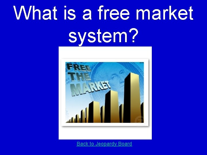 What is a free market system? Back to Jeopardy Board
