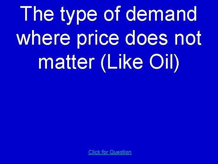 The type of demand where price does not matter (Like Oil) Click for Question