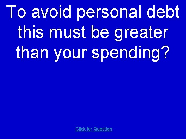 To avoid personal debt this must be greater than your spending? Click for Question