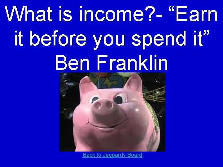 """What is income? - """"Earn it before you spend it"""" Ben Franklin Back to"""