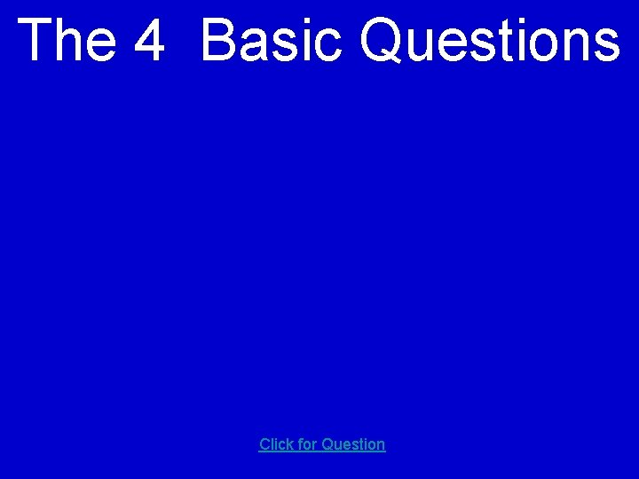 The 4 Basic Questions Click for Question