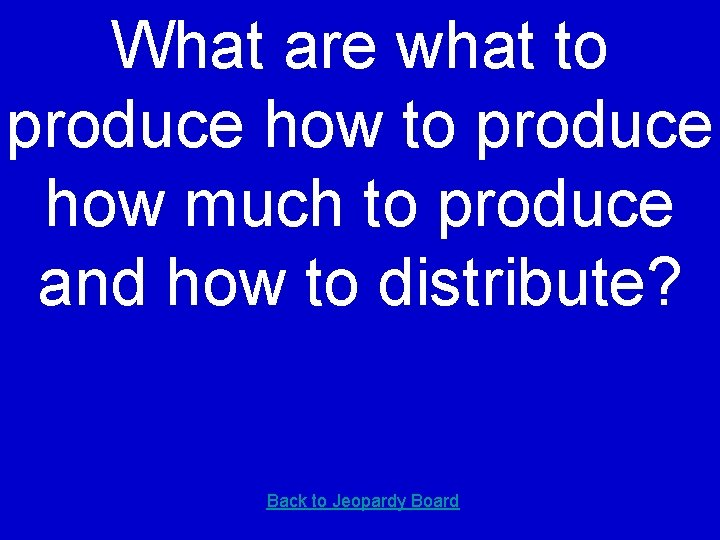 What are what to produce how much to produce and how to distribute? Back