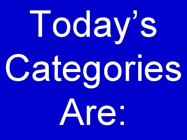Today's Categories Are: