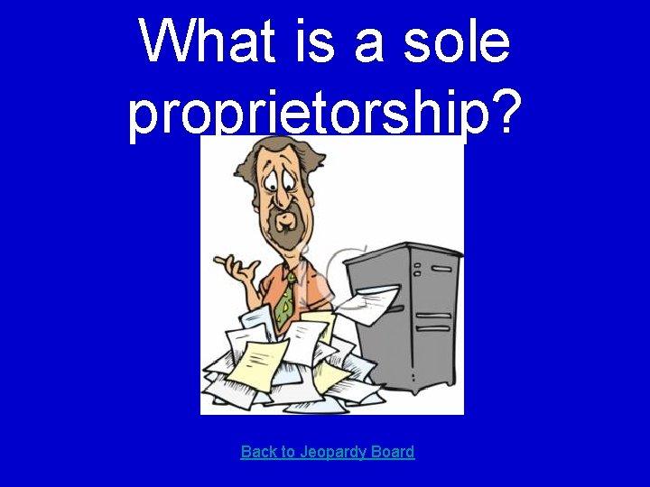 What is a sole proprietorship? Back to Jeopardy Board