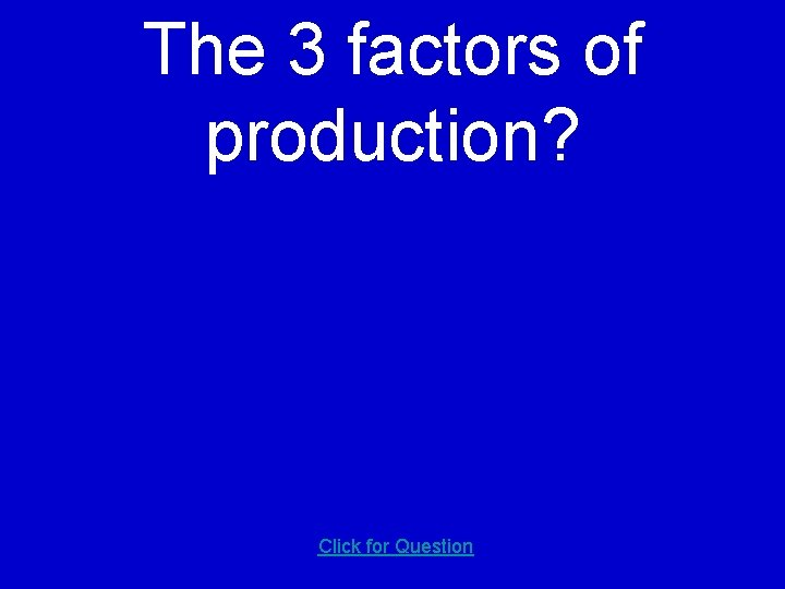 The 3 factors of production? Click for Question