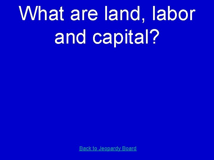 What are land, labor and capital? Back to Jeopardy Board