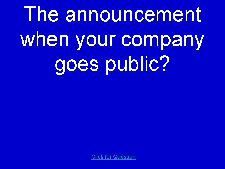 The announcement when your company goes public? Click for Question