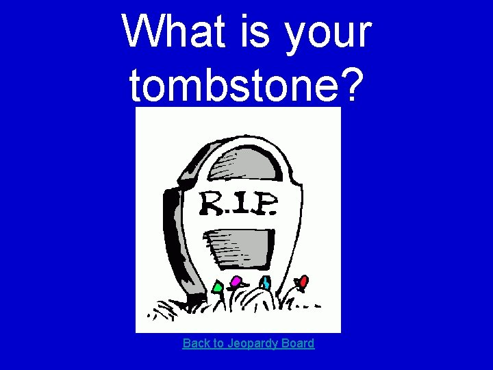 What is your tombstone? Back to Jeopardy Board