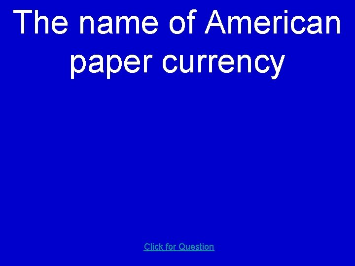 The name of American paper currency Click for Question