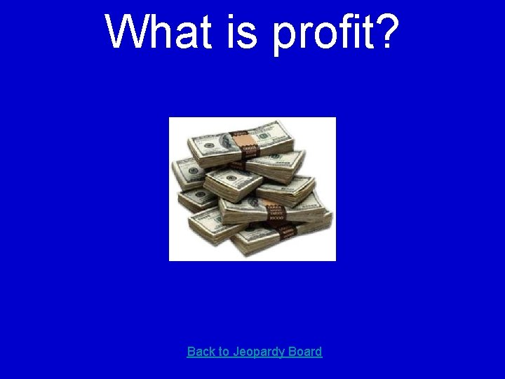 What is profit? Back to Jeopardy Board