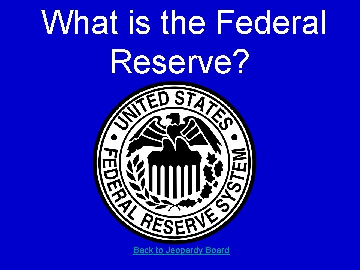 What is the Federal Reserve? Back to Jeopardy Board