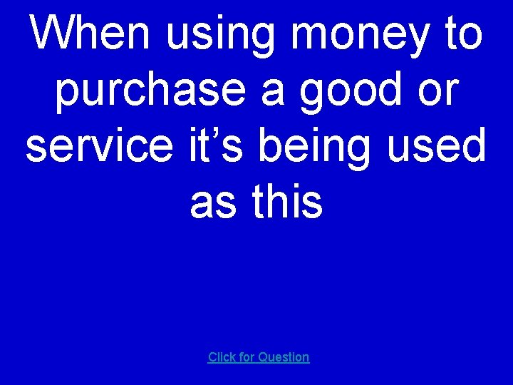 When using money to purchase a good or service it's being used as this